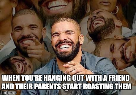 WHEN YOU'RE HANGING OUT WITH A FRIEND AND THEIR PARENTS START ROASTING THEM | image tagged in drake | made w/ Imgflip meme maker