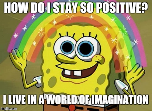 Imagination Spongebob | HOW DO I STAY SO POSITIVE? I LIVE IN A WORLD OF IMAGINATION | image tagged in memes,imagination spongebob | made w/ Imgflip meme maker