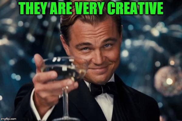 Leonardo Dicaprio Cheers Meme | THEY ARE VERY CREATIVE | image tagged in memes,leonardo dicaprio cheers | made w/ Imgflip meme maker