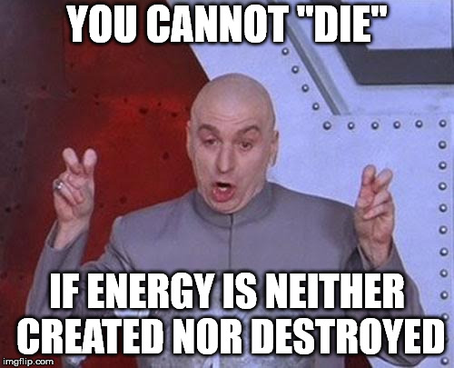 "Dr Evil Laser Meme | YOU CANNOT ""DIE"" IF ENERGY IS NEITHER CREATED NOR DESTROYED 