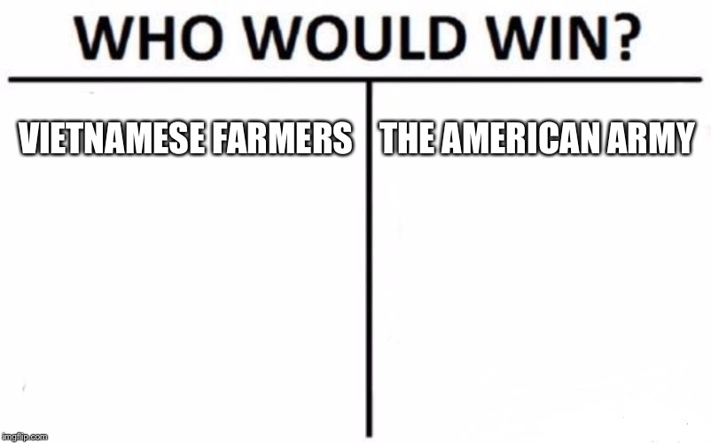 Who Would Win? Meme | VIETNAMESE FARMERS THE AMERICAN ARMY | image tagged in memes,who would win | made w/ Imgflip meme maker