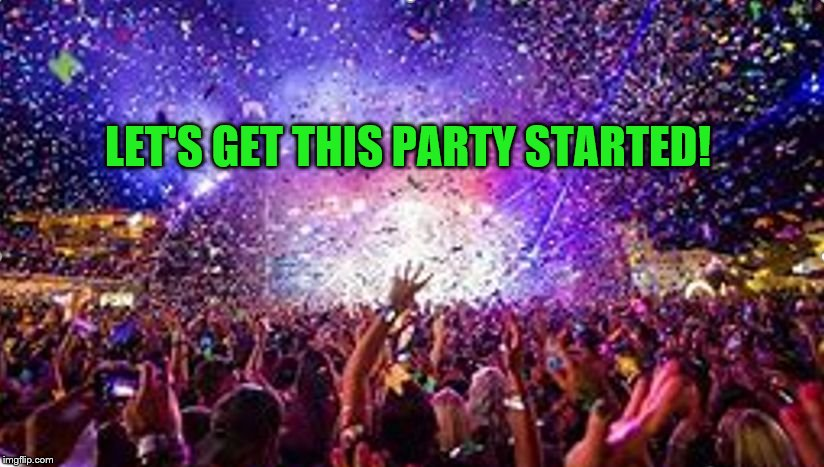 party | LET'S GET THIS PARTY STARTED! | image tagged in party | made w/ Imgflip meme maker