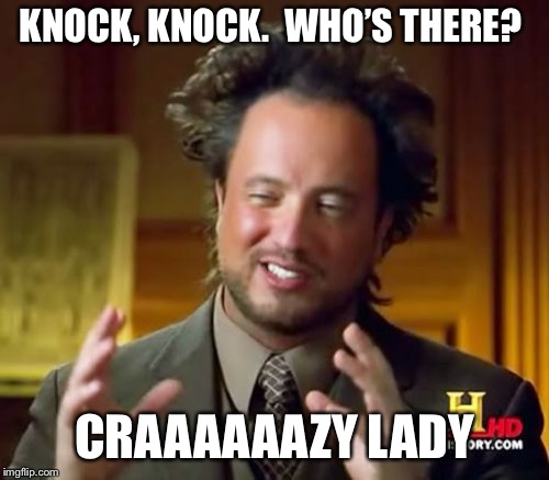 Ancient Aliens Meme | KNOCK, KNOCK. WHO'S THERE? CRAAAAAAZY LADY | image tagged in memes,ancient aliens | made w/ Imgflip meme maker