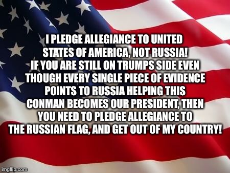 American Always! | I PLEDGE ALLEGIANCE TO UNITED STATES OF AMERICA, NOT RUSSIA! IF YOU ARE STILL ON TRUMPS SIDE EVEN THOUGH EVERY SINGLE PIECE OF EVIDENCE POIN | image tagged in american flag,trump collusion,trump russia collusion,putin trump,pro american,robert mueller | made w/ Imgflip meme maker