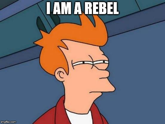 Futurama Fry Meme | I AM A REBEL | image tagged in memes,futurama fry | made w/ Imgflip meme maker