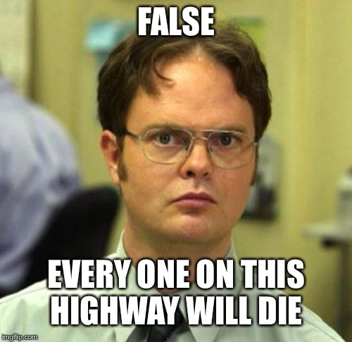 FALSE EVERY ONE ON THIS HIGHWAY WILL DIE | made w/ Imgflip meme maker