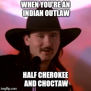 WHEN YOU'RE AN INDIAN OUTLAW HALF CHEROKEE AND CHOCTAW | image tagged in country music,music | made w/ Imgflip meme maker
