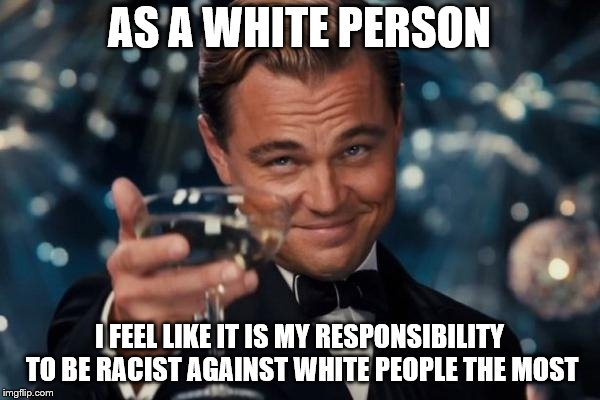 Leonardo Dicaprio Cheers Meme | AS A WHITE PERSON I FEEL LIKE IT IS MY RESPONSIBILITY TO BE RACIST AGAINST WHITE PEOPLE THE MOST | image tagged in memes,leonardo dicaprio cheers | made w/ Imgflip meme maker