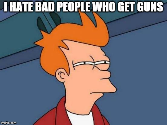 Futurama Fry Meme | I HATE BAD PEOPLE WHO GET GUNS | image tagged in memes,futurama fry | made w/ Imgflip meme maker