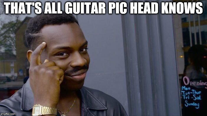 Roll Safe Think About It Meme | THAT'S ALL GUITAR PIC HEAD KNOWS | image tagged in memes,roll safe think about it | made w/ Imgflip meme maker
