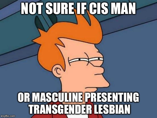 Futurama Fry Meme | NOT SURE IF CIS MAN OR MASCULINE PRESENTING TRANSGENDER LESBIAN | image tagged in memes,futurama fry | made w/ Imgflip meme maker