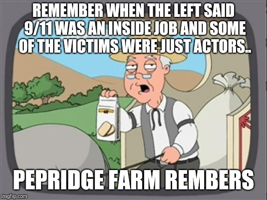 pepridge farm rembers |  REMEMBER WHEN THE LEFT SAID 9/11 WAS AN INSIDE JOB AND SOME OF THE VICTIMS WERE JUST ACTORS.. PEPRIDGE FARM REMBERS | image tagged in pepridge farm rembers | made w/ Imgflip meme maker
