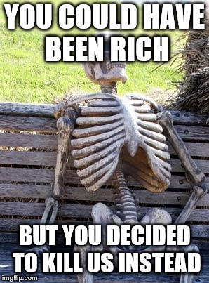 Waiting Skeleton Meme | YOU COULD HAVE BEEN RICH BUT YOU DECIDED TO KILL US INSTEAD | image tagged in memes,waiting skeleton | made w/ Imgflip meme maker