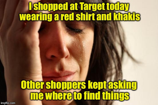 First World Problems | I shopped at Target today wearing a red shirt and khakis Other shoppers kept asking me where to find things | image tagged in memes,first world problems,target,red shirt,shopping | made w/ Imgflip meme maker