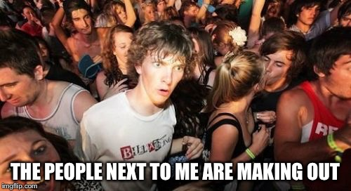 Sudden Clarity Clarence Meme | THE PEOPLE NEXT TO ME ARE MAKING OUT | image tagged in memes,sudden clarity clarence | made w/ Imgflip meme maker