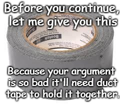 Duct Tape Alert | Before you continue, let me give you this Because your argument is so bad it'll need duct tape to hold it together. | image tagged in duct tape,debate,taling points,crap argument | made w/ Imgflip meme maker
