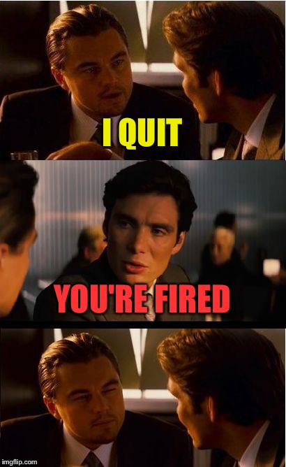 Well Leo, you had a good run. | I QUIT YOU'RE FIRED | image tagged in memes,inception,funny,you're fired | made w/ Imgflip meme maker