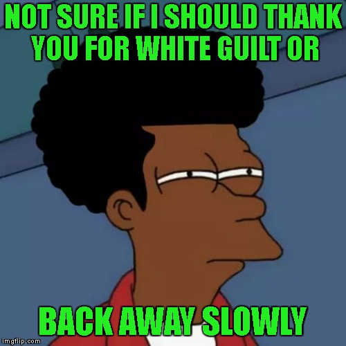 NOT SURE IF I SHOULD THANK YOU FOR WHITE GUILT OR BACK AWAY SLOWLY | made w/ Imgflip meme maker