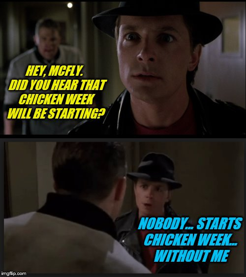 Announcing Chicken Week, April 2-8, a JBmemegeek & giveuahint event! Get your chicken jokes and puns ready! | HEY, MCFLY.  DID YOU HEAR THAT CHICKEN WEEK WILL BE STARTING? NOBODY... STARTS CHICKEN WEEK... WITHOUT ME | image tagged in memes,chicken week,back to the future,marty mcfly,biff tannen | made w/ Imgflip meme maker