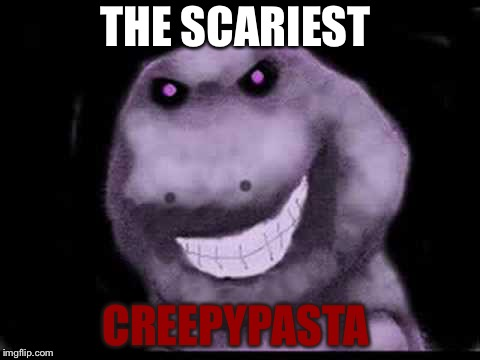 THE SCARIEST CREEPYPASTA | image tagged in creepypasta barney | made w/ Imgflip meme maker