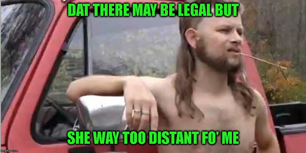 Redneck With A Truck | DAT THERE MAY BE LEGAL BUT SHE WAY TOO DISTANT FO' ME | image tagged in redneck with a truck | made w/ Imgflip meme maker