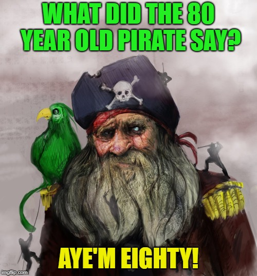Aye'm Eighty! | WHAT DID THE 80 YEAR OLD PIRATE SAY? AYE'M EIGHTY! | image tagged in pirate,pun,eighty,aye | made w/ Imgflip meme maker