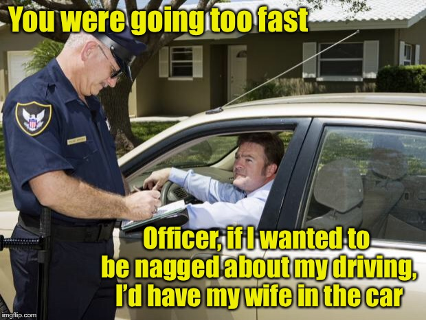 Back seat officer | You were going too fast Officer, if I wanted to be nagged about my driving, I'd have my wife in the car | image tagged in speeding ticket,police,nagging wife | made w/ Imgflip meme maker
