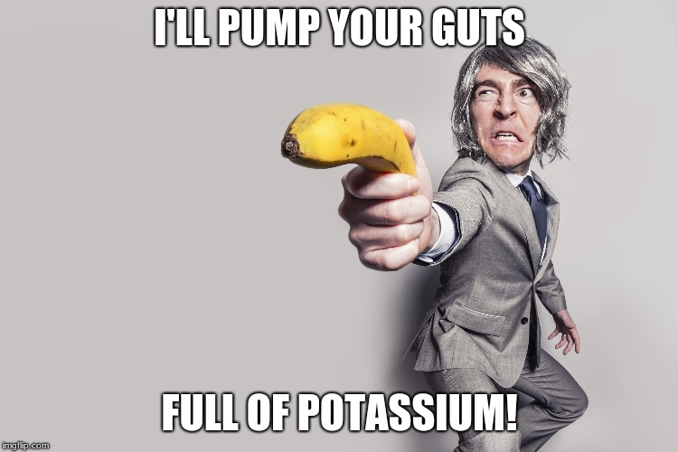 I'LL PUMP YOUR GUTS FULL OF POTASSIUM! | made w/ Imgflip meme maker