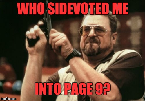 Am I The Only One Around Here Meme | WHO SIDEVOTED ME INTO PAGE 9? | image tagged in memes,am i the only one around here | made w/ Imgflip meme maker