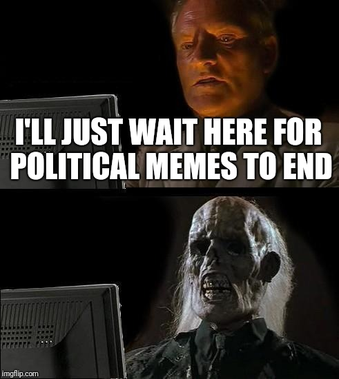 Ill Just Wait Here Meme | I'LL JUST WAIT HERE FOR POLITICAL MEMES TO END | image tagged in memes,ill just wait here | made w/ Imgflip meme maker