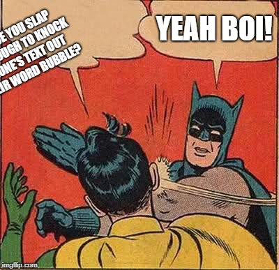 You have to read the image description. | IS IT TRUE YOU SLAP HARD ENOUGH TO KNOCK SOMEONE'S TEXT OUT OF THEIR WORD BUBBLE? YEAH BOI! | image tagged in memes,batman slapping robin | made w/ Imgflip meme maker