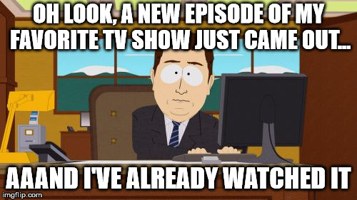 Especially shows like stranger things  | OH LOOK, A NEW EPISODE OF MY FAVORITE TV SHOW JUST CAME OUT... AAAND I'VE ALREADY WATCHED IT | image tagged in memes,aaaaand its gone,tv shows,adicting,binge watching,too much | made w/ Imgflip meme maker