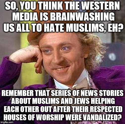 Creepy Condescending Wonka | SO, YOU THINK THE WESTERN MEDIA IS BRAINWASHING US ALL TO HATE MUSLIMS, EH? REMEMBER THAT SERIES OF NEWS STORIES ABOUT MUSLIMS AND JEWS HELP | image tagged in memes,creepy condescending wonka,calling bs on anti-americans | made w/ Imgflip meme maker