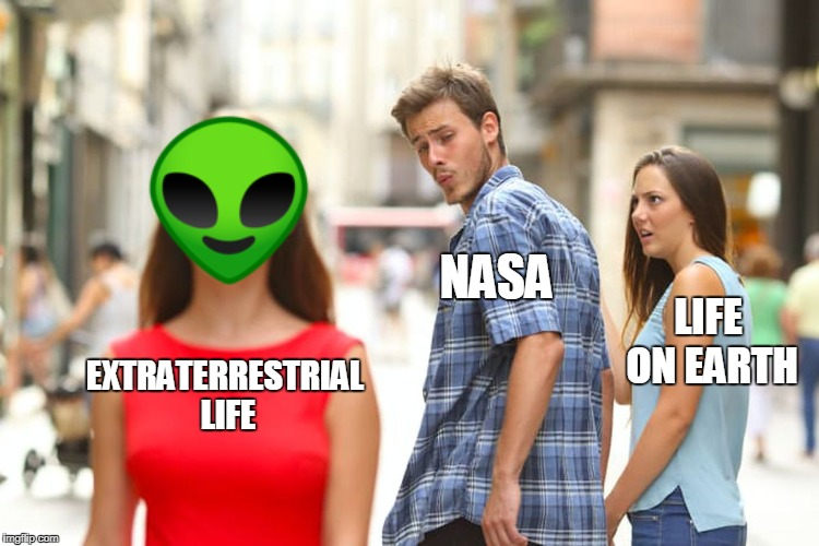 Distracted Boyfriend Meme | EXTRATERRESTRIAL LIFE NASA LIFE ON EARTH | image tagged in memes,distracted boyfriend | made w/ Imgflip meme maker