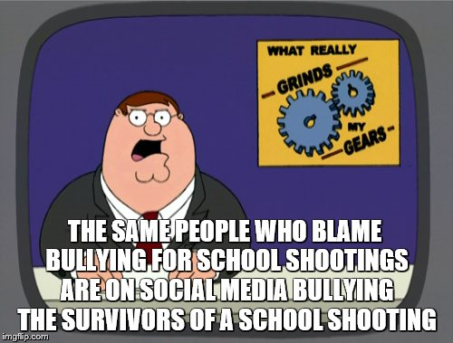Peter Griffin News Meme | THE SAME PEOPLE WHO BLAME BULLYING FOR SCHOOL SHOOTINGS ARE ON SOCIAL MEDIA BULLYING THE SURVIVORS OF A SCHOOL SHOOTING | image tagged in memes,peter griffin news | made w/ Imgflip meme maker