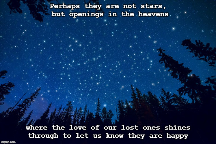 Perhaps they are not stars, but openings in the heavens where the love of our lost ones shines through to let us know they are happy | image tagged in sky and stars | made w/ Imgflip meme maker