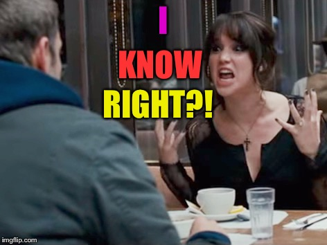 I RIGHT?! KNOW | made w/ Imgflip meme maker
