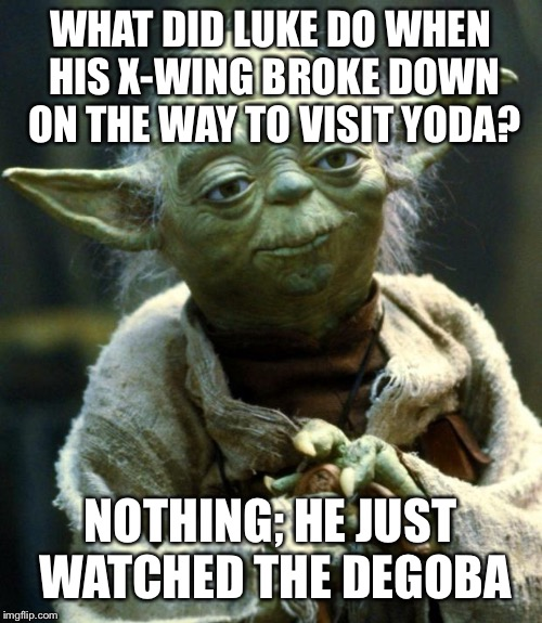 Star Wars Yoda Meme | WHAT DID LUKE DO WHEN HIS X-WING BROKE DOWN ON THE WAY TO VISIT YODA? NOTHING; HE JUST WATCHED THE DEGOBA | image tagged in memes,star wars yoda | made w/ Imgflip meme maker