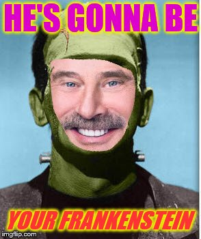 HE'S GONNA BE YOUR FRANKENSTEIN | made w/ Imgflip meme maker