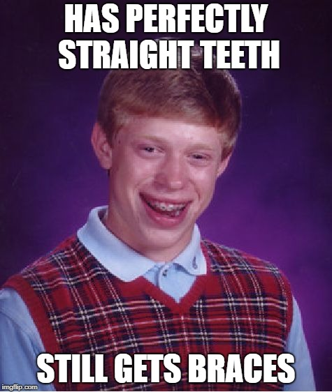 When people with already perfect teeth gets braces | HAS PERFECTLY STRAIGHT TEETH STILL GETS BRACES | image tagged in memes,bad luck brian | made w/ Imgflip meme maker
