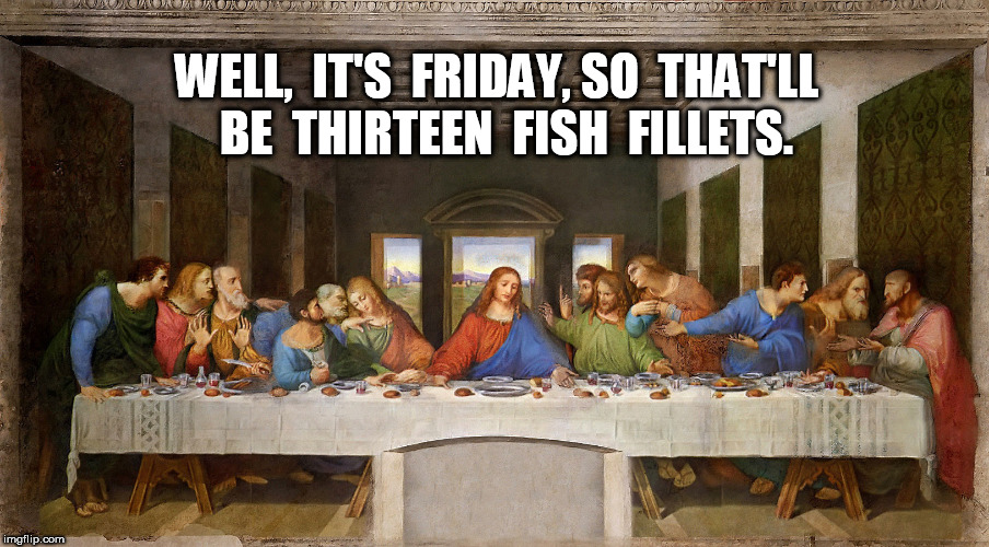 The Last Supper: Thirteen Fish Fillets | WELL,  IT'S  FRIDAY, SO  THAT'LL  BE  THIRTEEN  FISH  FILLETS. | image tagged in jesus,the last supper | made w/ Imgflip meme maker