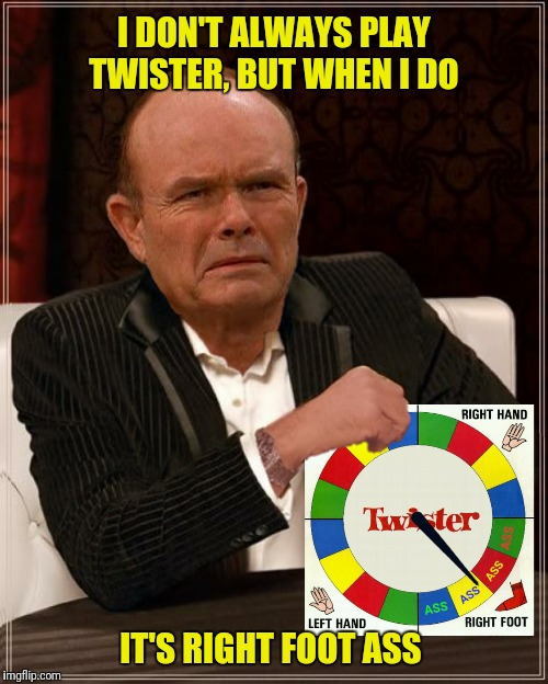 Bad Photoshop Sunday presents:  Never play Twister with Red Forman  | I DON'T ALWAYS PLAY TWISTER, BUT WHEN I DO IT'S RIGHT FOOT ASS | image tagged in bad photoshop sunday,that 70's show,red forman,twister,the most interesting man in the world | made w/ Imgflip meme maker
