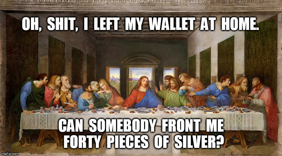 The Last Supper: I left my wallet at home | OH,  SHIT,  I  LEFT  MY  WALLET  AT  HOME. CAN  SOMEBODY  FRONT  ME  FORTY  PIECES  OF  SILVER? | image tagged in jesus,jesus christ,the last supper,judas,easter | made w/ Imgflip meme maker