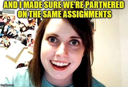 AND I MADE SURE WE'RE PARTNERED ON THE SAME ASSIGNMENTS | made w/ Imgflip meme maker