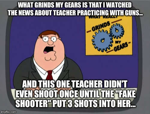 Peter Griffin News Meme | WHAT GRINDS MY GEARS IS THAT I WATCHED THE NEWS ABOUT TEACHER PRACTICING WITH GUNS... AND THIS ONE TEACHER DIDN'T EVEN SHOOT ONCE UNTIL THE  | image tagged in memes,peter griffin news | made w/ Imgflip meme maker