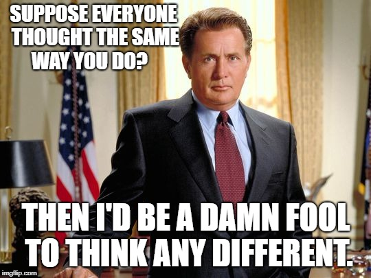 SUPPOSE EVERYONE THOUGHT THE SAME WAY YOU DO? THEN I'D BE A DAMN FOOL TO THINK ANY DIFFERENT. | image tagged in west wing sheen | made w/ Imgflip meme maker