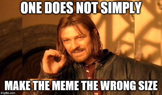 ONE DOES NOT SIMPLY MAKE THE MEME THE WRONG SIZE | made w/ Imgflip meme maker