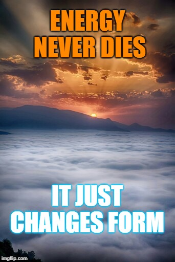 ENERGY NEVER DIES IT JUST CHANGES FORM | made w/ Imgflip meme maker