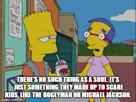 THERE'S NO SUCH THING AS A SOUL. IT'S JUST SOMETHING THEY MADE UP TO SCARE KIDS, LIKE THE BOGEYMAN OR MICHAEL JACKSON. | image tagged in bart vest | made w/ Imgflip meme maker