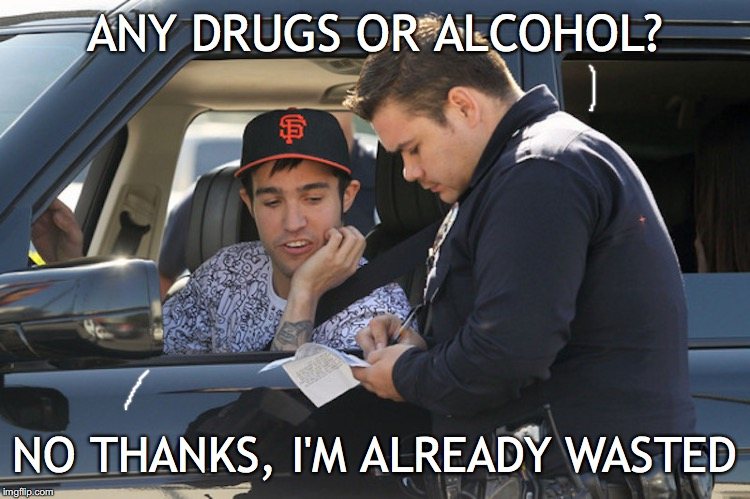 Traffic Stop | ANY DRUGS OR ALCOHOL? NO THANKS, I'M ALREADY WASTED | image tagged in police,traffic,dui | made w/ Imgflip meme maker